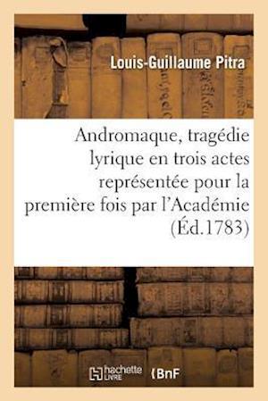 Bog, paperback Andromaque, Tragedie Lyrique En Trois Actes Representee Pour La Premiere Fois Par L'Academie af Louis-Guillaume Pitra
