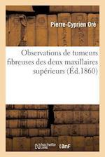 Observations de Tumeurs Fibreuses Des Deux Maxillaires Superieurs af Pierre-Cyprien Ore