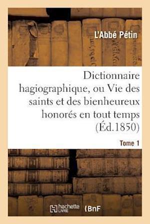Bog, paperback Dictionnaire Hagiographique, Ou Vie Des Saints Et Des Bienheureux Honores En Tout Temps Tome 1