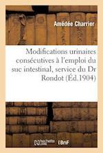Modifications Urinaires Consecutives A L'Emploi Du Suc Intestinal Travail Du Service Du Dr Rondot af Amedee Charrier