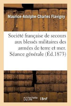 Bog, paperback Societe Francaise de Secours Aux Blesses Militaires Des Armees de Terre Et de Mer. Seance Generale af Maurice-Adolphe-Charles Flavigny