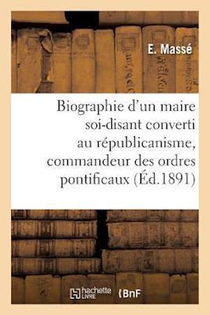 Bog, paperback Biographie D'Un Maire Soi-Disant Converti Au Republicanisme, Commandeur Des Ordres Pontificaux af E. Masse