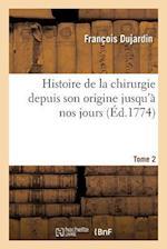 Histoire de La Chirurgie Depuis Son Origine Jusqu'a Nos Jours. Tome 2 af Francois Dujardin