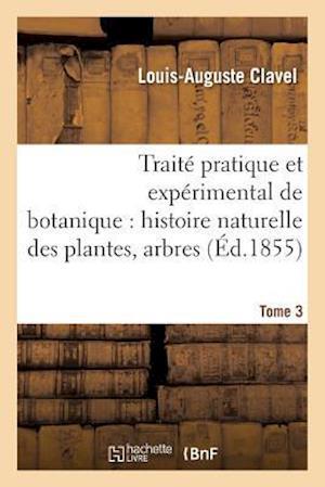 Bog, paperback Traite Pratique Et Experimental de Botanique, Histoire Naturelle Des Plantes, Arbres Tome 3 af Louis-Auguste Clavel