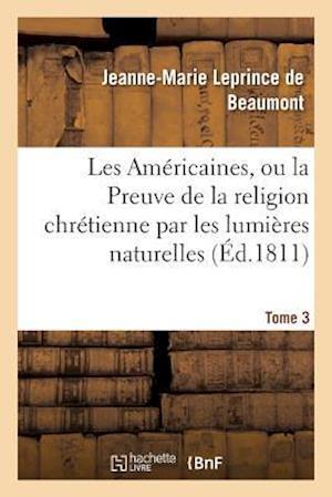 Bog, paperback Les Americaines, Ou La Preuve de La Religion Chretienne Par Les Lumieres Naturelles Tome 3 af Leprince De Beaumont-J-M