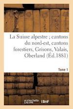 La Suisse Alpestre, Cantons Nord-Est, Cantons Forestiers, Grisons, Valais, Oberland Bernois Tome 1 af M. Barbou