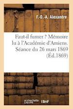 Faut-Il Fumer ? Memoire Lu A L'Academie D'Amiens. Seance Du 26 Mars 1869 af F. -D -A Alexandre
