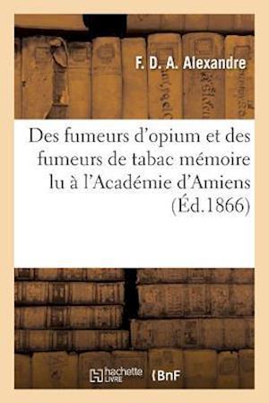 Bog, paperback Des Fumeurs D'Opium Et Des Fumeurs de Tabac, Memoire Lu A L'Academie D'Amiens, 26 Aout 1865 af F. Alexandre