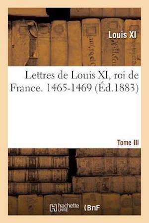 Bog, paperback Lettres de Louis XI, Roi de France. 1465-1469 Tome III af Louis Xi