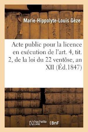 Bog, paperback Acte Public Pour La Licence, Execution de L'Art. 4, Tit. 2, Loi Du 22 Ventose, an XII Janvier 1847