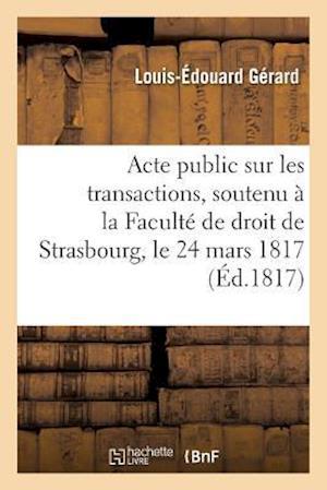 Bog, paperback Acte Public Sur Les Transactions, Soutenu a la Faculte de Droit de Strasbourg, Le Lundi 24 Mars 1817 af Louis-Edouard Gerard
