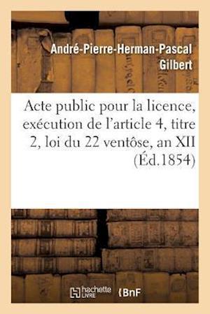 Bog, paperback Acte Public Pour La Licence, Execution de L'Article 4, Titre 2, Loi Du 22 Ventose, an XII 1854