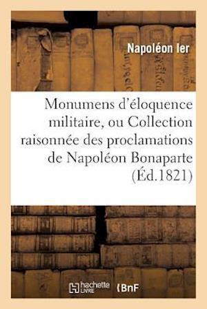 Bog, paperback Monumens D'Eloquence Militaire, Ou Collection Raisonnee Des Proclamations de Napoleon Bonaparte af Napoleon Ier