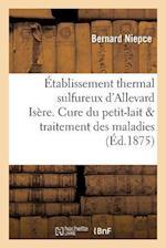 Etablissement Thermal Sulfureux D'Allevard Isere. Cure Du Petit-Lait Dans Le Traitement Des Maladies af Bernard Niepce