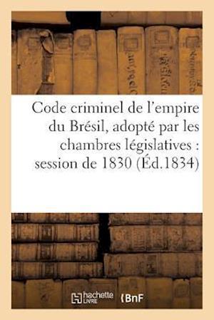 Bog, paperback Code Criminel de L'Empire Du Bresil, Adopte Par Les Chambres Legislatives Dans La Session de 1830