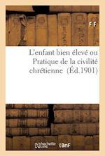 L'Enfant Bien Eleve Ou Pratique de La Civilite Chretienne af F. F.