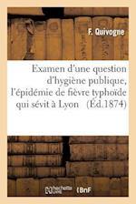 Examen D'Une Question D'Hygiene Publique a Propos de L'Epidemie de Fievre Typhoide Qui Sevit a Lyon af F. Quivogne