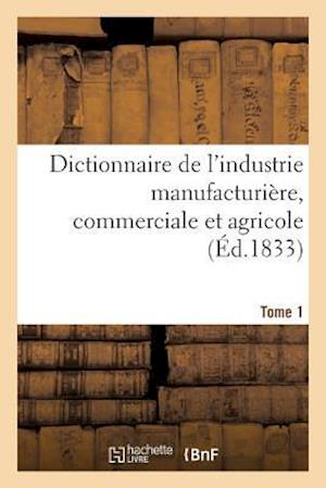 Bog, paperback Dictionnaire de L'Industrie Manufacturiere, Commerciale Et Agricole. Tome 1