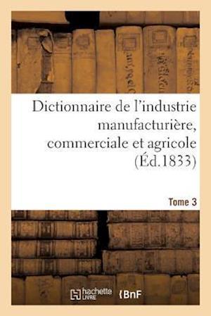 Bog, paperback Dictionnaire de L'Industrie Manufacturiere, Commerciale Et Agricole. Tome 3