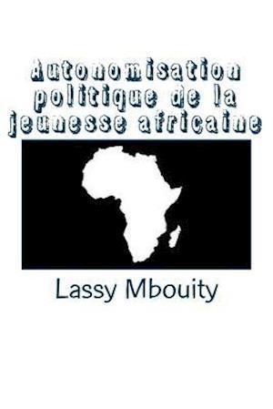 Autonomisation Politique de La Jeunesse Africaine af Lassy Mbouity