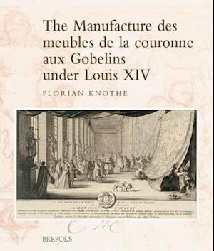 The Manufacture Des Meubles De La Couronne Aux Gobelins Under Louis XIV af Florian Knothe