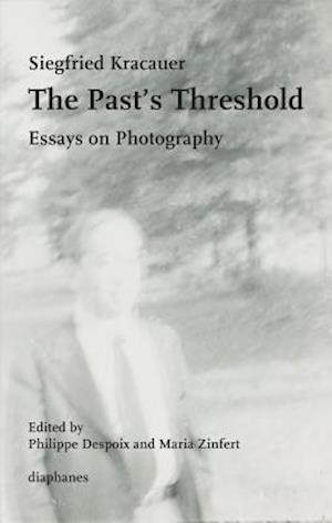 The Past's Threshold - Essays on Photography af Siegfried Kracauer