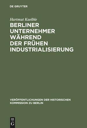 Berliner Unternehmer Wahrend Der Fruhen Industrialisierung af Hartmut Kaelble