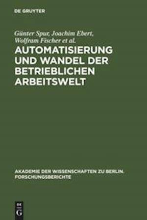 Automatisierung Und Wandel Der Betrieblichen Arbeitswelt af Joachim Ebert, Wolfram Fischer, Gunter Spur