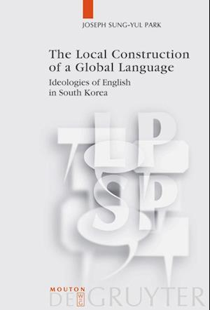 The Local Construction of a Global Language af Joseph Sung-yul Park
