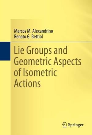 Lie Groups and Geometric Aspects of Isometric Actions af Marcos M. Alexandrino, Renato G. Bettiol