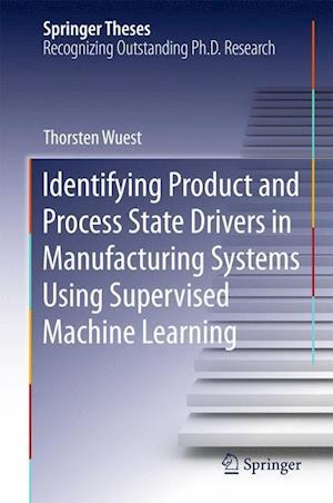 Identifying Product and Process State Drivers in Manufacturing Systems Using Supervised Machine Learning af Thorsten Wuest