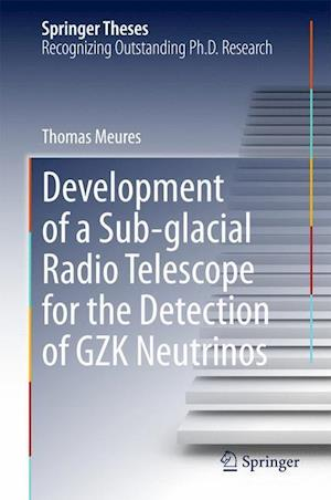 Development of a Sub-Glacial Radio Telescope for the Detection of GZK Neutrinos af Thomas Meures