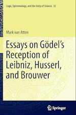 Essays on Go del S Reception of Leibniz, Husserl, and Brouwer (Logic, Epistemology, and the Unity of Science, nr. 35)