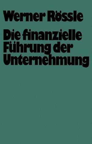 Die Finanzielle Fuhrung Der Unternehmung af Werner Rossle