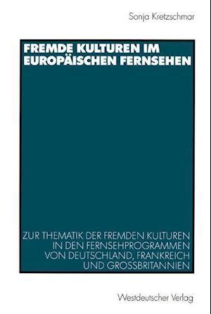 Fremde Kulturen im Europaischen Fernsehen af Sonja Kretzschmar