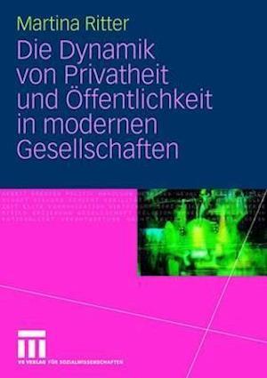 Die Dynamik Von Privatheit Und Offentlichkeit in Modernen Gesellschaften af Martina Ritter