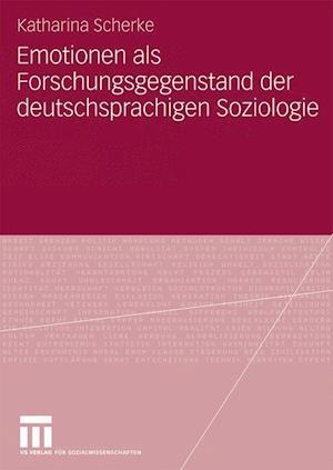 Emotionen ALS Forschungsgegenstand Der Deutschsprachigen Soziologie af Katharina Scherke
