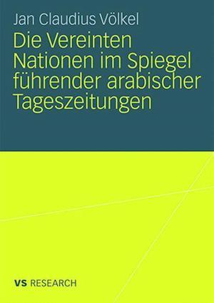 Die Vereinten Nationen Im Spiegel Fuhrender Arabischer Tageszeitungen af Jan Claudius Volkel, Jan Claudius V. Lkel