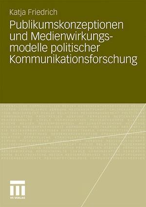 Publikumskonzeptionen Und Medienwirkungsmodelle Politischer Kommunikationsforschung af Katja Friedrich, Katja Schwer