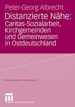 Distanzierte Nahe: Caritas-Sozialarbeit, Kirchgemeinden und Gemeinwesen in Ostdeutschland af Peter-Georg Albrecht