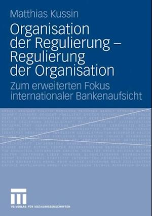 Organisation der Regulierung - Regulierung der Organisation af Matthias Kussin