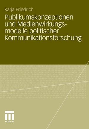 Publikumskonzeptionen und Medienwirkungsmodelle politischer Kommunikationsforschung af Katja Schwer