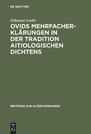 Bog, hardback Ovids Mehrfacherklarungen in Der Tradition Aitiologischen Dichtens af Johanna Loehr