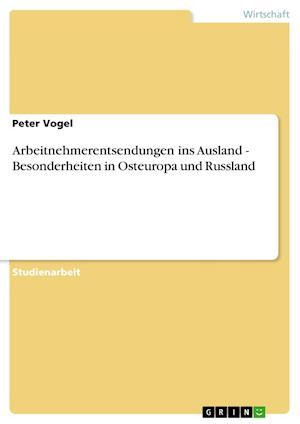 Arbeitnehmerentsendungen Ins Ausland - Besonderheiten in Osteuropa Und Russland af Peter Vogel