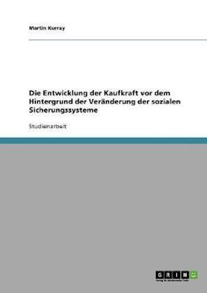 Die Entwicklung Der Kaufkraft VOR Dem Hintergrund Der Veranderung Der Sozialen Sicherungssysteme af Martin Kurray