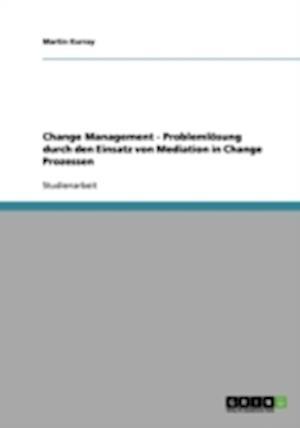 Change Management - Problemlosung Durch Den Einsatz Von Mediation in Change Prozessen af Martin Kurray