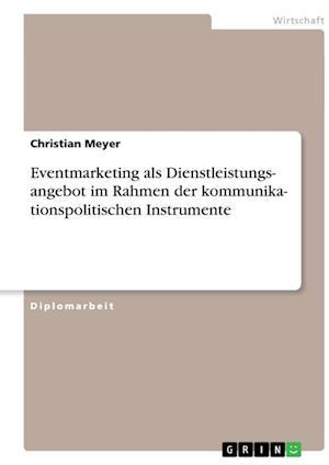 Kommunikationspolitische Instrumente. Eventmarketing ALS Dienstleistungsangebot af Christian Meyer
