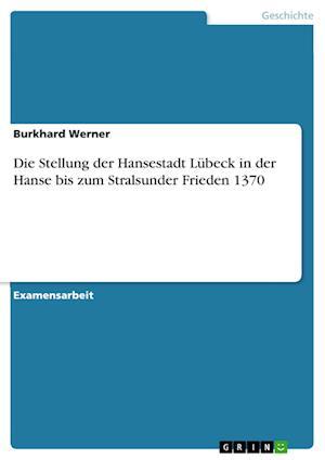 Die Stellung Der Hansestadt Lubeck in Der Hanse Bis Zum Stralsunder Frieden 1370 af Burkhard Werner