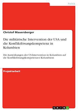 Die Militarische Intervention Der USA Und Die Konfliktlosungskompetenz in Kolumbien af Christof Mauersberger