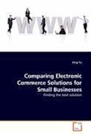 Comparing Electronic Commerce Solutions for Small Businesses af Xing Yu
